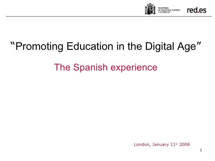 """London, January 11 st  2008 """" Promoting Education in the Digital Age """" The Spanish experience"""