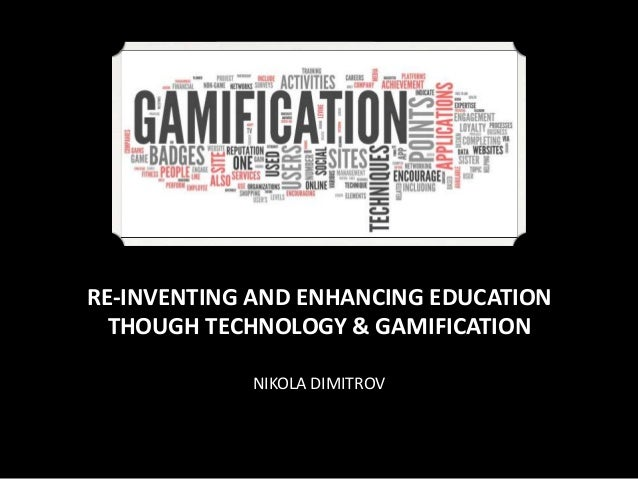 RE-INVENTING AND ENHANCING EDUCATION THOUGH TECHNOLOGY & GAMIFICATION NIKOLA DIMITROV