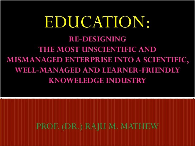 EDUCATION: RE-DESIGNING THE MOST UNSCIENTIFIC AND MISMANAGED ENTERPRISE INTO A SCIENTIFIC, WELL-MANAGED AND LEARNER-FRIEND...