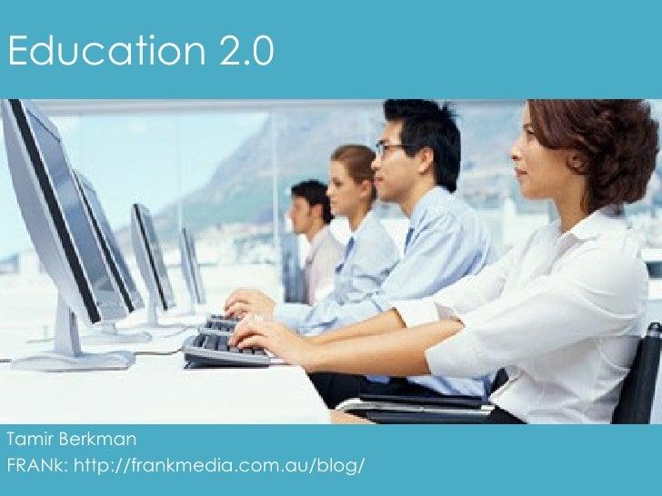 Education 2.0 Tamir Berkman FRANk: http://frankmedia.com.au/blog/