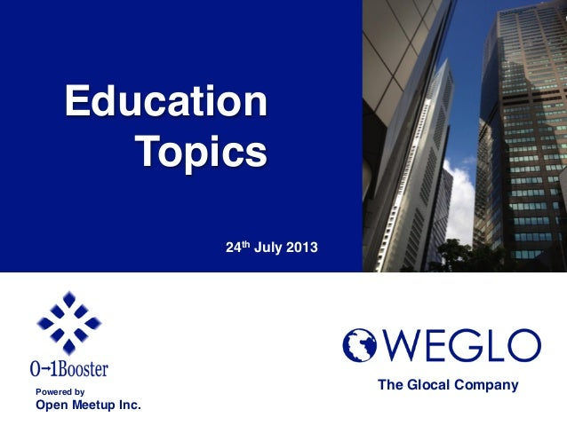 Education ! Topics! 24th July 2013	 Powered by! Open Meetup Inc.	 The Glocal Company