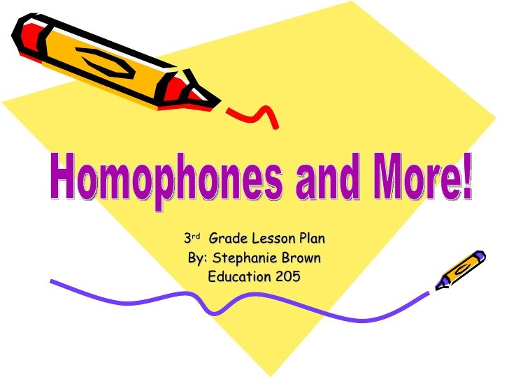 3 rd   Grade Lesson Plan By: Stephanie Brown Education 205 Homophones and More!