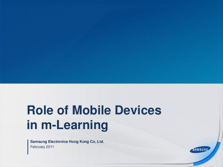 Role of Mobile Devicesin m-LearningSamsung Electronics Hong Kong Co, Ltd.February 2011