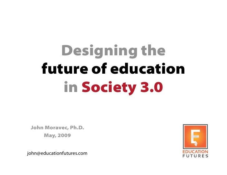 Designing the      future of education         in Society 3.0   John Moravec, Ph.D.      May, 2009   john@educationfutures...