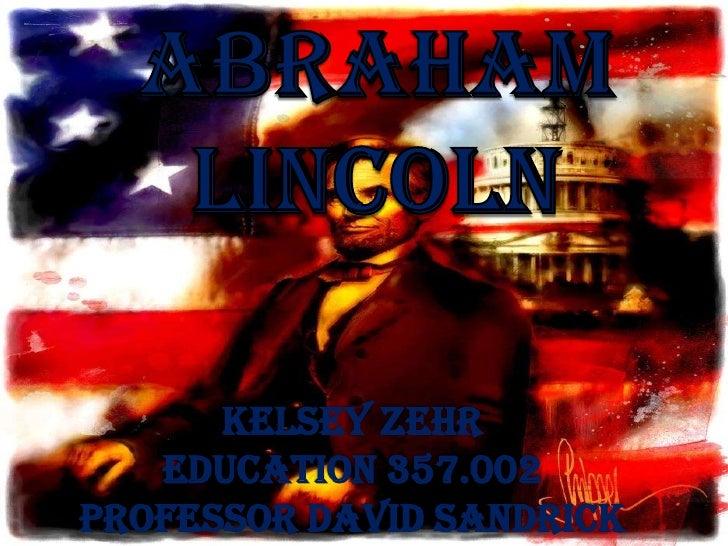 Abraham Lincoln<br />AbrahamLincoln<br />Kelsey Zehr<br />Education 357.002<br />Professor David Sandrick<br />