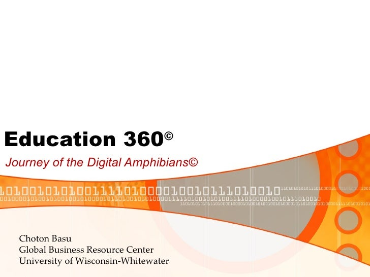 Education 360 © Journey of the Digital Amphibians© Choton Basu Global Business Resource Center University of Wisconsin-Whi...