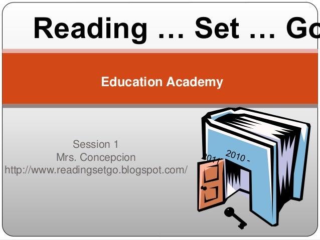Session 1 Mrs. Concepcion http://www.readingsetgo.blogspot.com/ Education Academy Reading … Set … Go