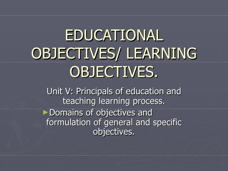EDUCATIONAL OBJECTIVES/ LEARNING OBJECTIVES. <ul><li>Unit V: Principals of education and teaching learning process. </li><...