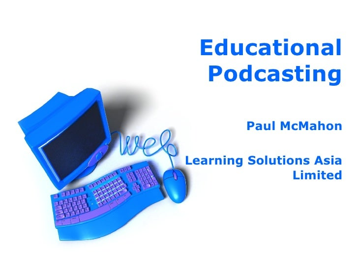 Educational Podcasting Paul McMahon Learning Solutions Asia Limited