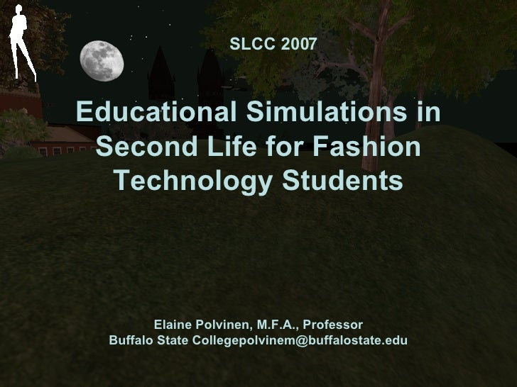 Educational Simulations in Second Life for Fashion Technology Students Elaine Polvinen, M.F.A., Professor Buffalo State Co...