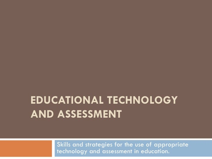EDUCATIONAL TECHNOLOGY AND ASSESSMENT     Skills and strategies for the use of appropriate    technology and assessment in...