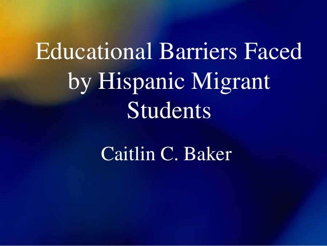 Educational Barriers Faced by Hispanic Migrant Students Caitlin C. Baker