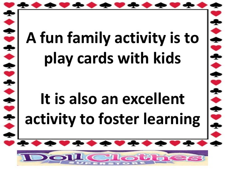 A fun family activity is to   play cards with kids  It is also an excellentactivity to foster learning