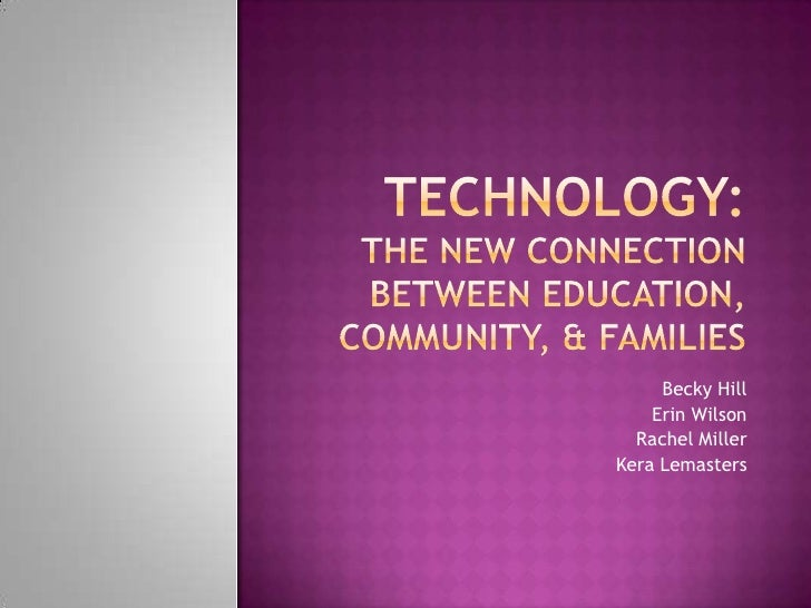 Technology: the new connection between education, community, & Families<br />Becky Hill<br /> Erin Wilson<br /> Rachel Mil...
