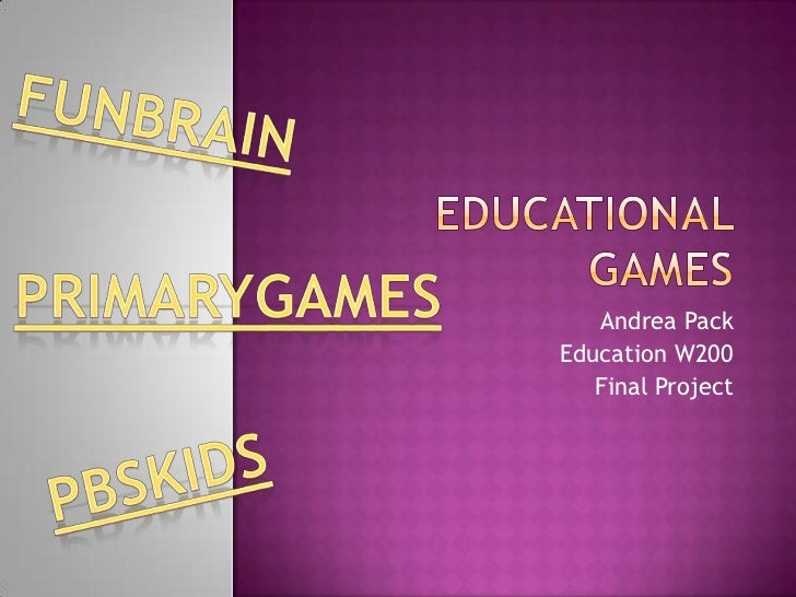 Educational Games<br />Andrea Pack<br />Education W200<br />Final Project<br />Funbrain<br />PrimaryGames<br />PBSKIDS<br />
