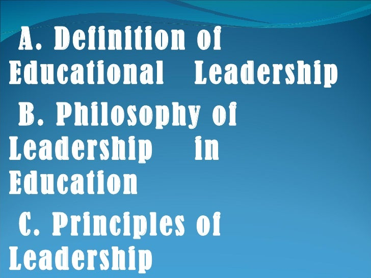 A. Definition of Educational  Leadership B. Philosophy of Leadership  in Education C. Principles of Leadership D. Function...