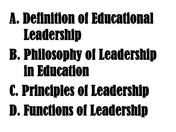 A. Definition of Educational   	Leadership<br /> B. Philosophy of Leadership  	in Education<br /> C. Principles of Leader...