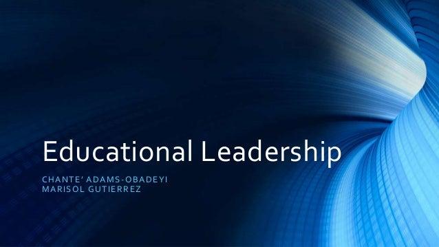 Educational Leadership CHANTE' ADAMS-OBADEYI MARISOL GUTIERREZ