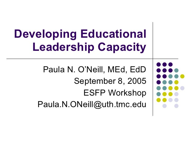 Developing Educational Leadership Capacity Paula N. O'Neill, MEd, EdD September 8, 2005 ESFP Workshop [email_address]