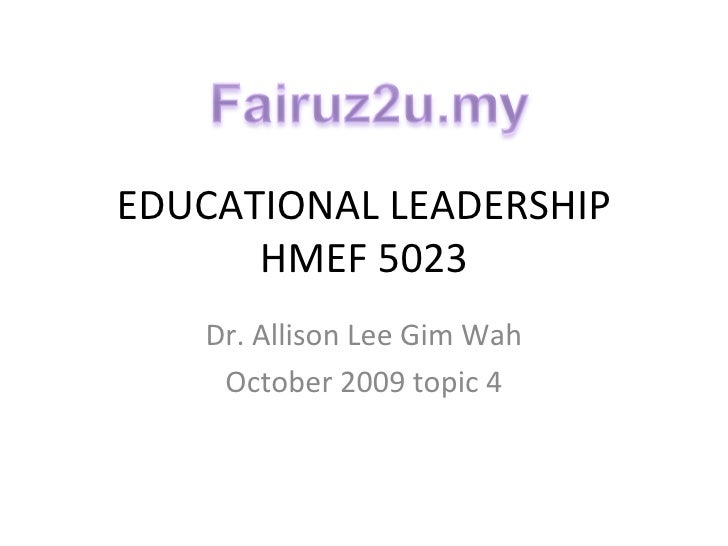 EDUCATIONAL LEADERSHIP HMEF 5023 Dr. Allison Lee Gim Wah October 2009 topic 4