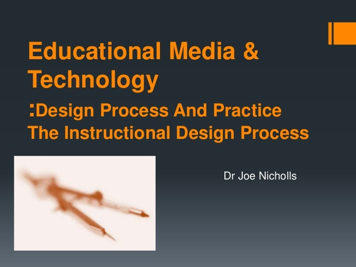 Educational Media &Technology:Design Process And PracticeThe Instructional Design Process                      Dr Joe Nich...