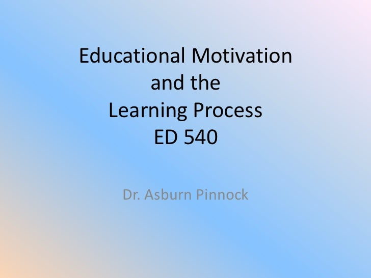 Educational Motivation       and the   Learning Process        ED 540    Dr. Asburn Pinnock