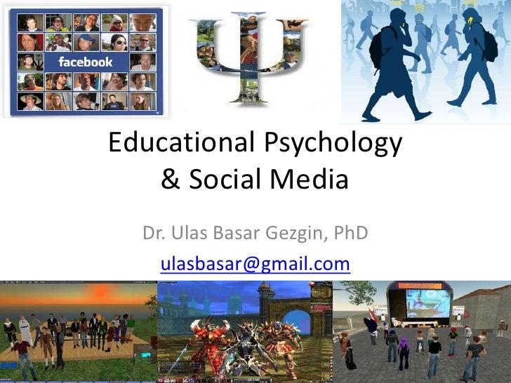 Educational Psychology   & Social Media  Dr. Ulas Basar Gezgin, PhD    ulasbasar@gmail.com