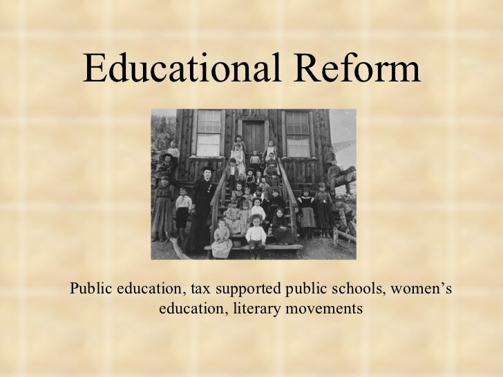 Educational Reform <ul><li>Public education, tax supported public schools, women's education, literary movements </li></ul>
