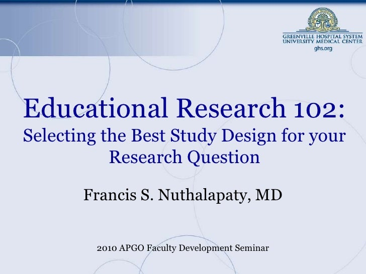 Educational Research 102:Selecting the Best Study Design for your Research Question<br />Francis S. Nuthalapaty, MD<br />2...