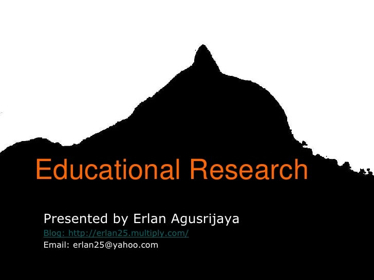 Educational ResearchPresented by Erlan AgusrijayaBlog: http://erlan25.multiply.com/Email: erlan25@yahoo.com               ...