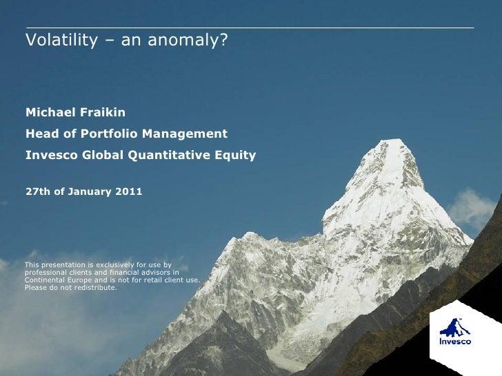 Volatility – an anomaly?Michael FraikinHead of Portfolio ManagementInvesco Global Quantitative Equity27th of January 2011T...