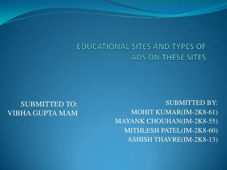 EDUCATIONAL SITES AND TYPES OFADS ON THESE SITES  <br />SUBMITTED BY:<br />MOHIT KUMAR(IM-2K8-61)<br />MAYANK CHOUHAN(IM-2...