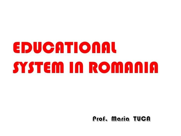 EDUCATIONAL<br />SYSTEM INROMANIA<br />Prof.  Maria TUCA <br />
