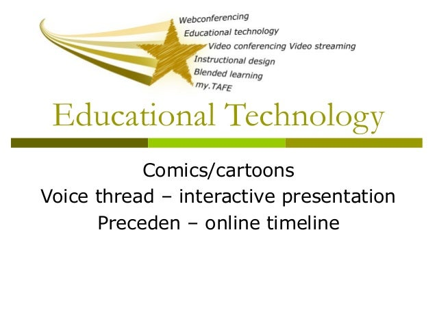 Educational Technology Comics/cartoons Voice thread – interactive presentation Preceden – online timeline
