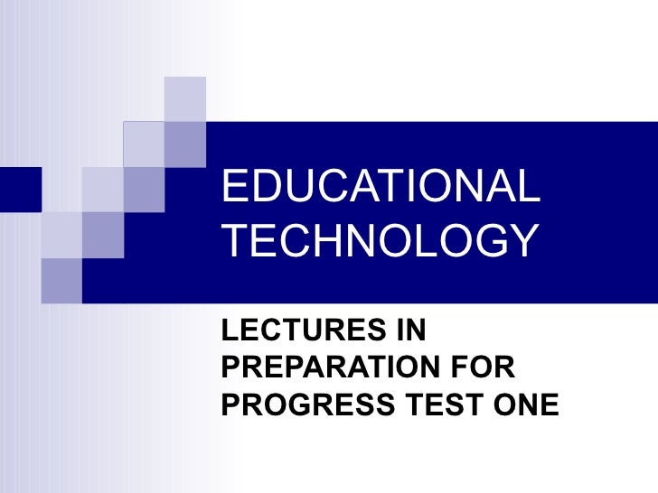 EDUCATIONAL TECHNOLOGY LECTURES IN PREPARATION FOR PROGRESS TEST ONE