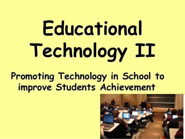 Educational Technology II Promoting Technology in School to improve Students Achievement