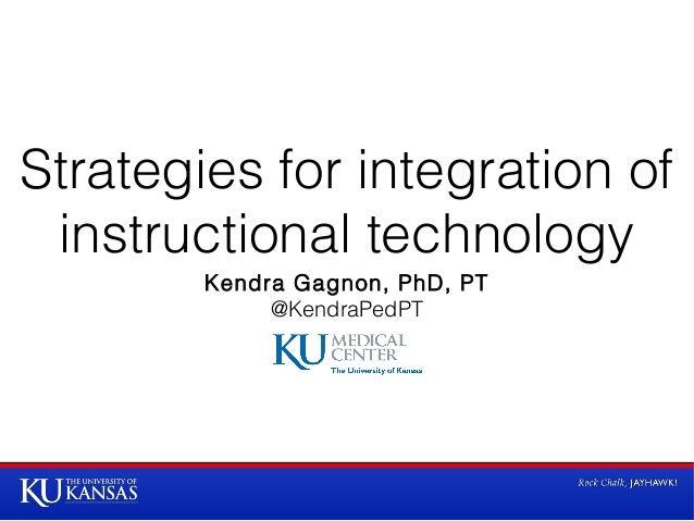 Strategies for integration of instructional technology Kendra Gagnon, PhD, PT @KendraPedPT
