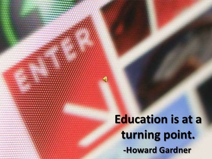Education is at a turning point.<br />-Howard Gardner<br />