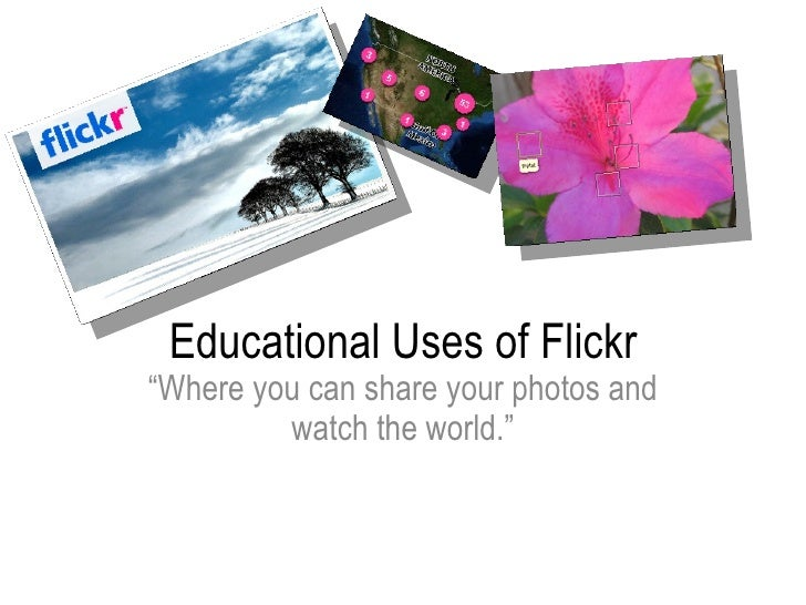 "Educational Uses of Flickr "" Where you can share your photos and watch the world."""