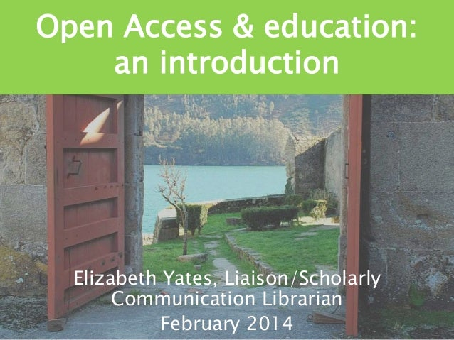 Open Access & education: an introduction  Elizabeth Yates, Liaison/Scholarly Communication Librarian February 2014