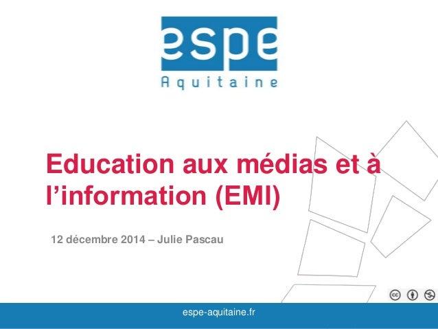 Education aux médias et à  l'information (EMI)  12 décembre 2014 – Julie Pascau  espe-aquitaine.fr