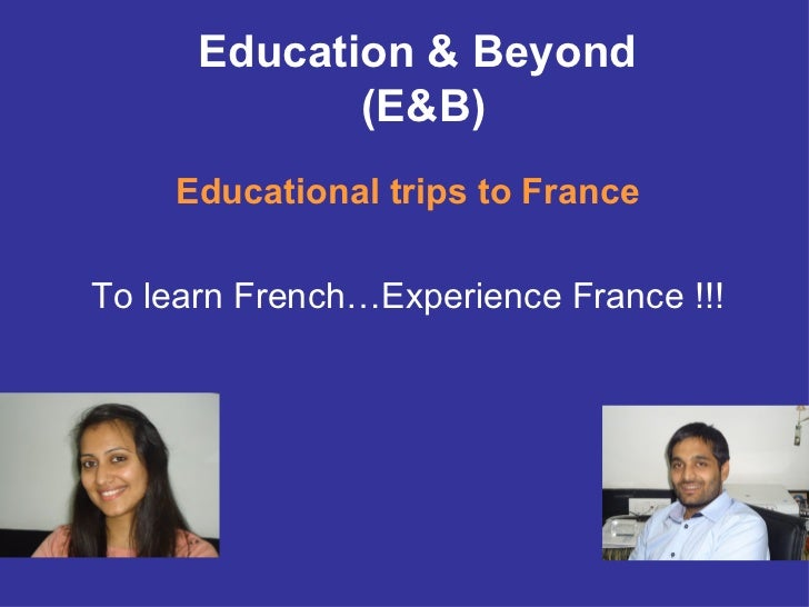 Education & Beyond             (E&B)    Educational trips to FranceTo learn French…Experience France !!!