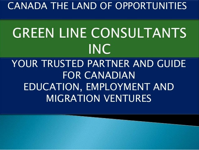 CANADA THE LAND OF OPPORTUNITIESYOUR TRUSTED PARTNER AND GUIDE         FOR CANADIAN  EDUCATION, EMPLOYMENT AND      MIGRAT...