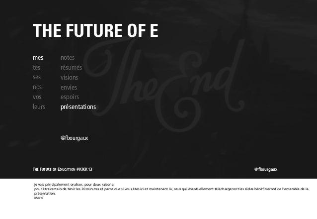 THE FUTURE OF E mes tes ses nos vos leurs  notes résumés visions envies espoirs présentations  @fbourgaux  THE FUTURE OF E...