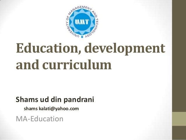 Education, development and curriculum Shams ud din pandrani shams kalati@yahoo.com  MA-Education