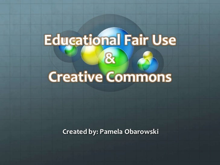 Educational Fair Use& Creative Commons <br />Created by: Pamela Obarowski<br />