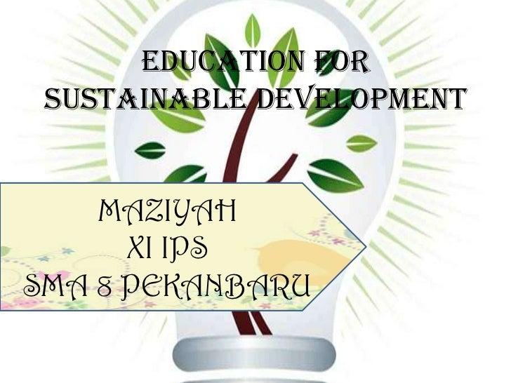 EDUCATION FOR SUSTAINABLE DEVELOPMENT<br />MAZIYAH<br />XI IPS<br />SMA 8 PEKANBARU<br />
