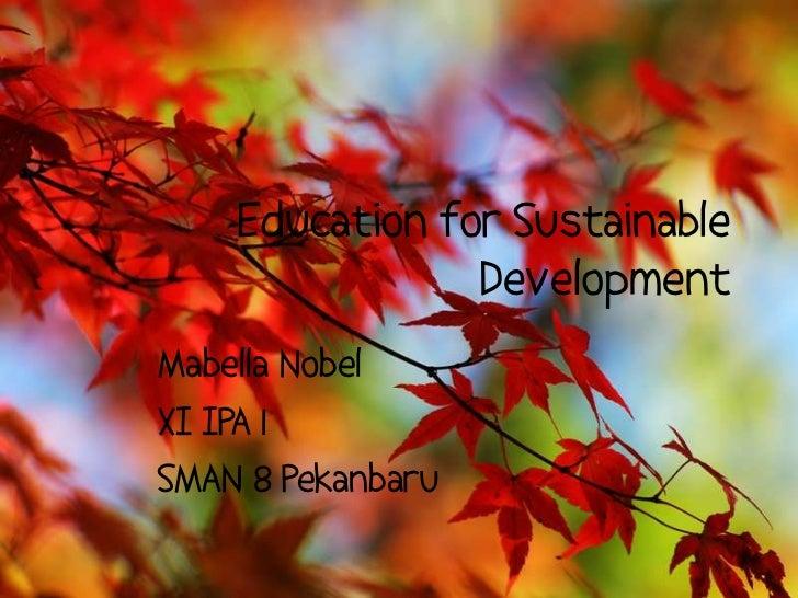 Education for Sustainable Development<br />Mabella Nobel<br />XI IPA 1 <br />SMAN 8 Pekanbaru<br />