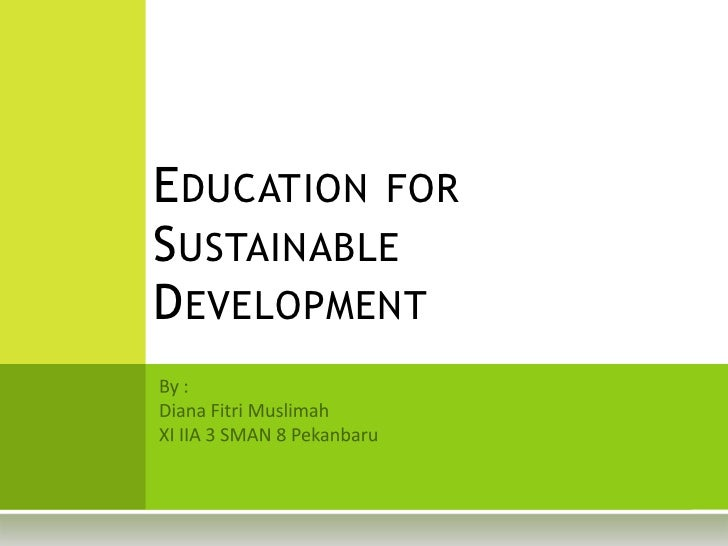 Education for Sustainable Development<br />By :<br />Diana FitriMuslimah<br />XI IIA 3 SMAN 8 Pekanbaru<br />