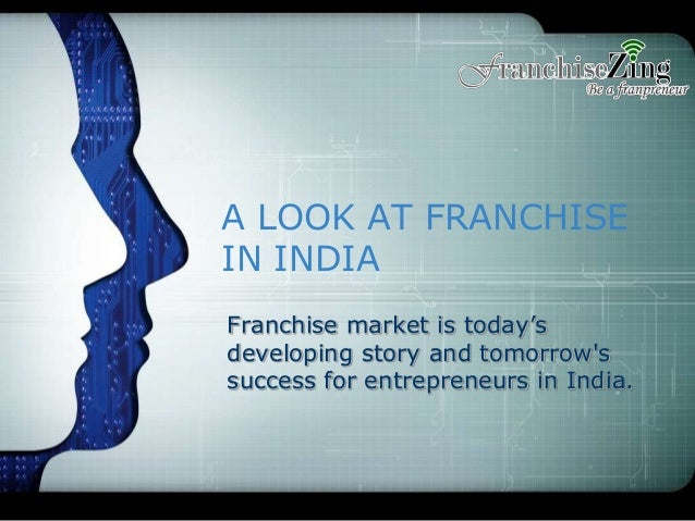A LOOK AT FRANCHISE IN INDIA Franchise market is today's developing story and tomorrow's success for entrepreneurs in Indi...